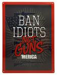 Ban Idiots Not Guns Tin Sign